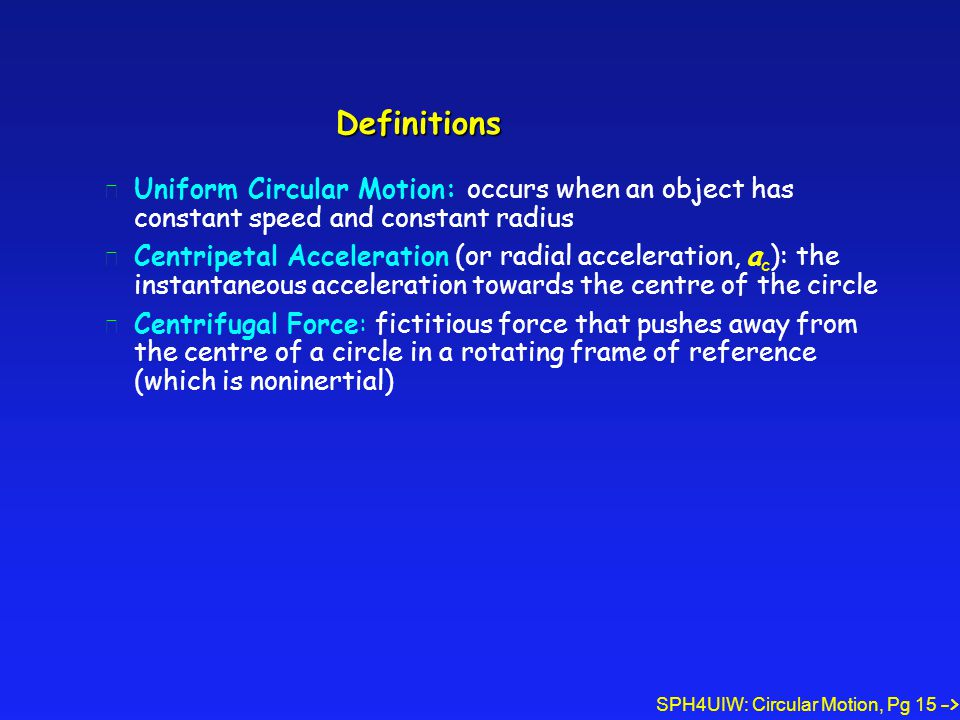 SPH4UIW: Circular Motion, Pg 15 Definitions l Uniform Circular Motion: occurs when an object has constant speed and constant radius l Centripetal Acceleration (or radial acceleration, a c ): the instantaneous acceleration towards the centre of the circle l Centrifugal Force: fictitious force that pushes away from the centre of a circle in a rotating frame of reference (which is noninertial) ->