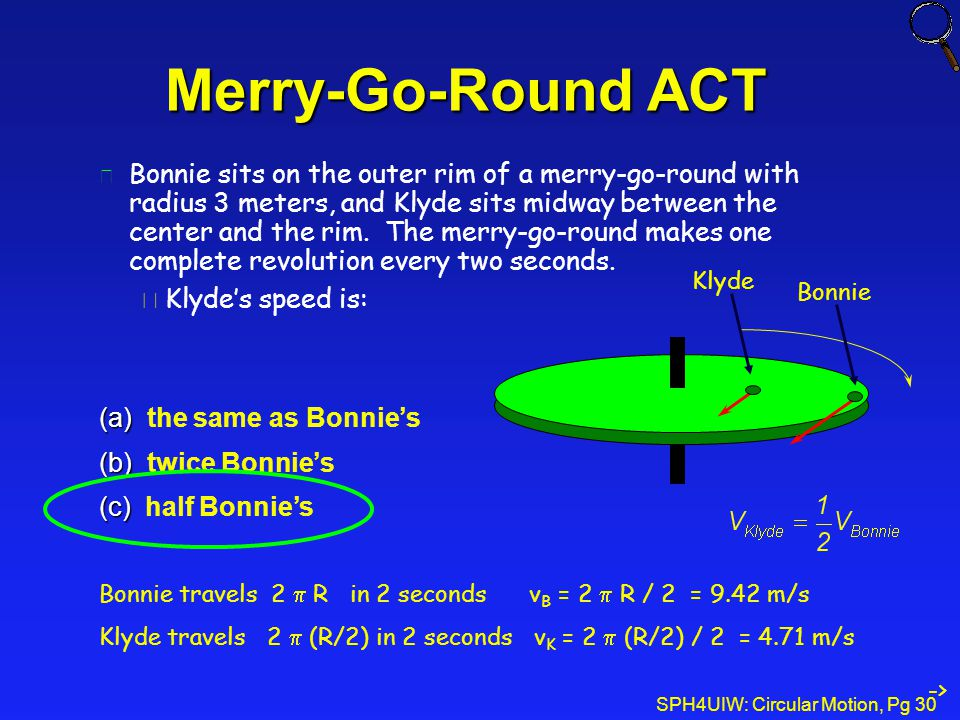 SPH4UIW: Circular Motion, Pg 30 l Bonnie sits on the outer rim of a merry-go-round with radius 3 meters, and Klyde sits midway between the center and the rim.