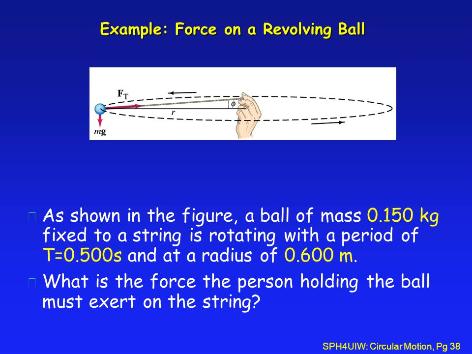 SPH4UIW: Circular Motion, Pg 38 Example: Force on a Revolving Ball l As shown in the figure, a ball of mass 0.150 kg fixed to a string is rotating with a period of T=0.500s and at a radius of 0.600 m.
