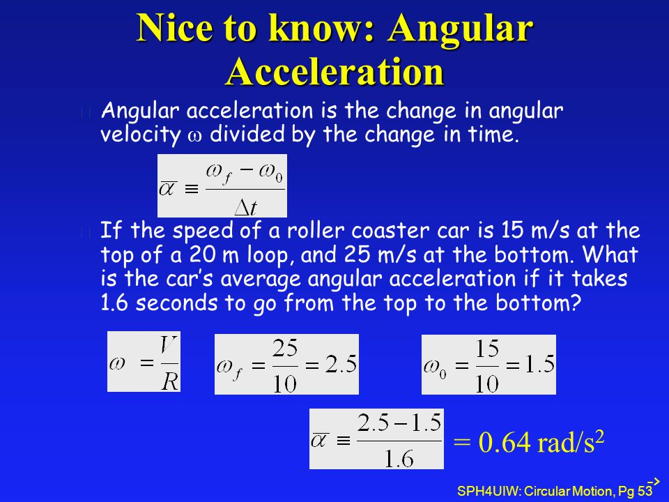 SPH4UIW: Circular Motion, Pg 53 Nice to know: Angular Acceleration Angular acceleration is the change in angular velocity  divided by the change in time.