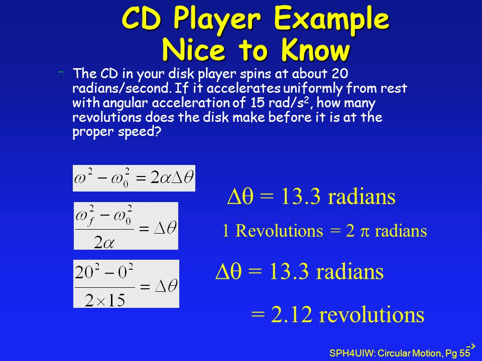 SPH4UIW: Circular Motion, Pg 55 CD Player Example Nice to Know l The CD in your disk player spins at about 20 radians/second.