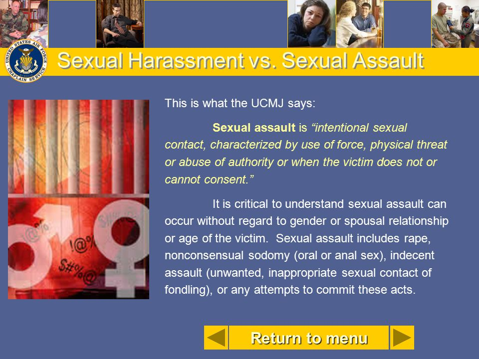 """Sexual Harassment vs. Sexual Assault This is what the UCMJ says: Sexual assault is """"intentional sexual contact, characterized by use of force, physica"""