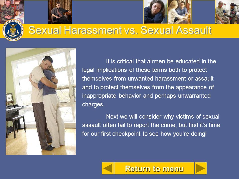 Sexual Harassment vs. Sexual Assault It is critical that airmen be educated in the legal implications of these terms both to protect themselves from u