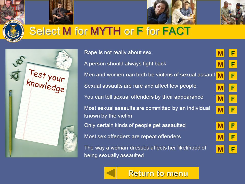 Select M for MYTH or F for FACT Rape is not really about sex A person should always fight back Men and women can both be victims of sexual assault Sex