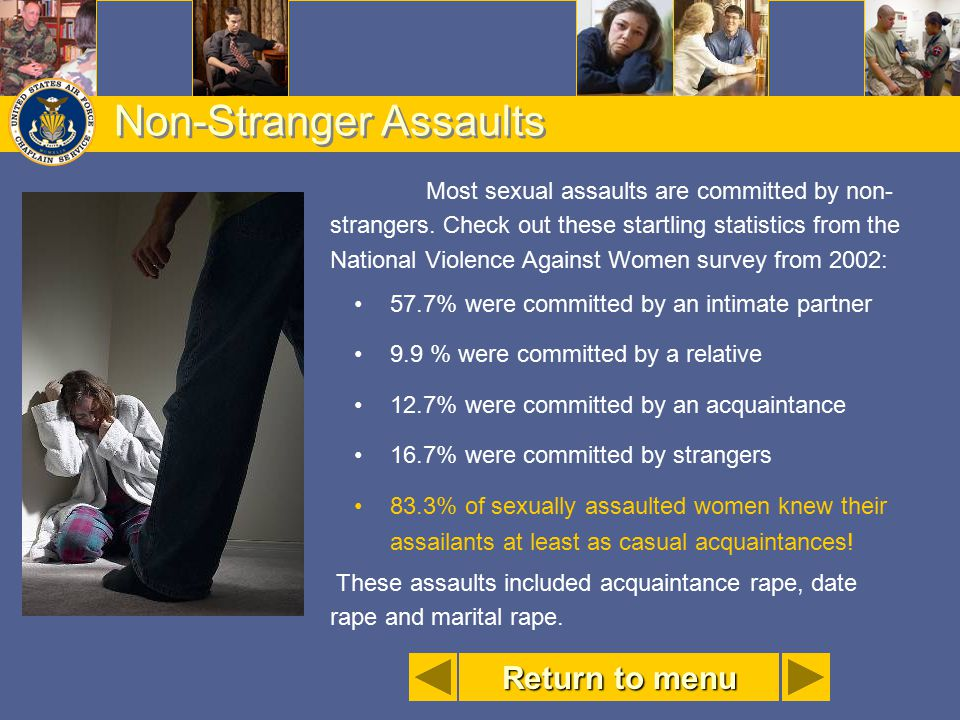 Non-Stranger Assaults Most sexual assaults are committed by non- strangers. Check out these startling statistics from the National Violence Against Wo