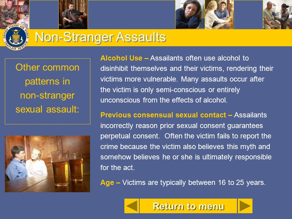 Non-Stranger Assaults Alcohol Use – Assailants often use alcohol to disinhibit themselves and their victims, rendering their victims more vulnerable.