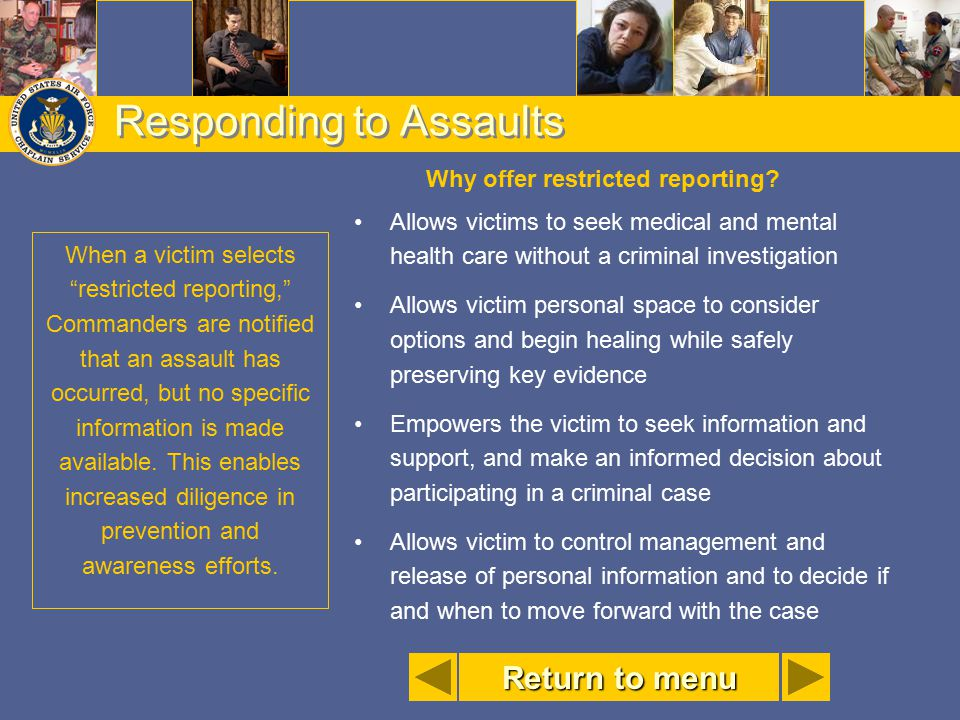 Responding to Assaults Why offer restricted reporting? Allows victims to seek medical and mental health care without a criminal investigation Allows v