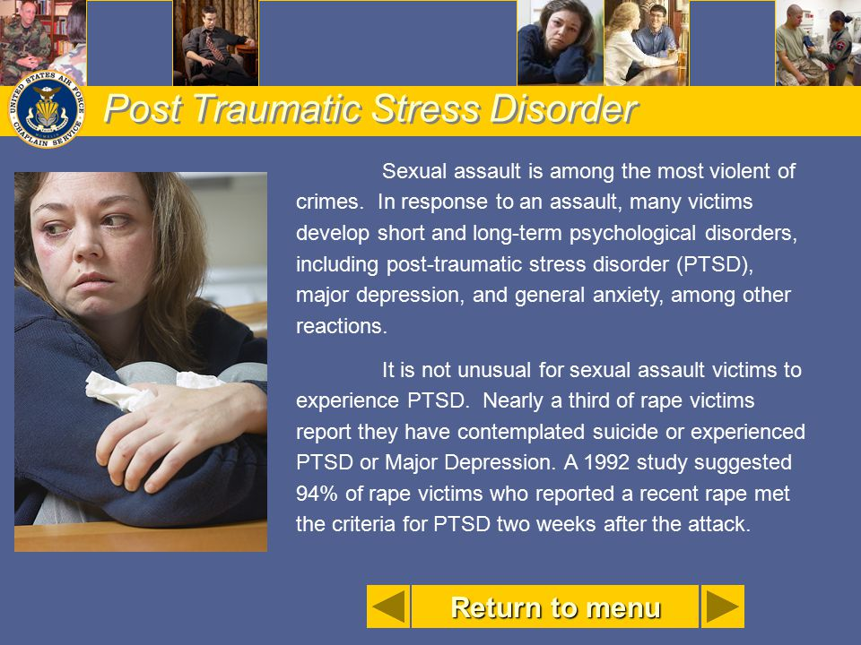 Post Traumatic Stress Disorder Sexual assault is among the most violent of crimes. In response to an assault, many victims develop short and long-term