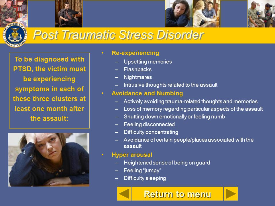 Post Traumatic Stress Disorder Re-experiencing –Upsetting memories –Flashbacks –Nightmares –Intrusive thoughts related to the assault Avoidance and Nu