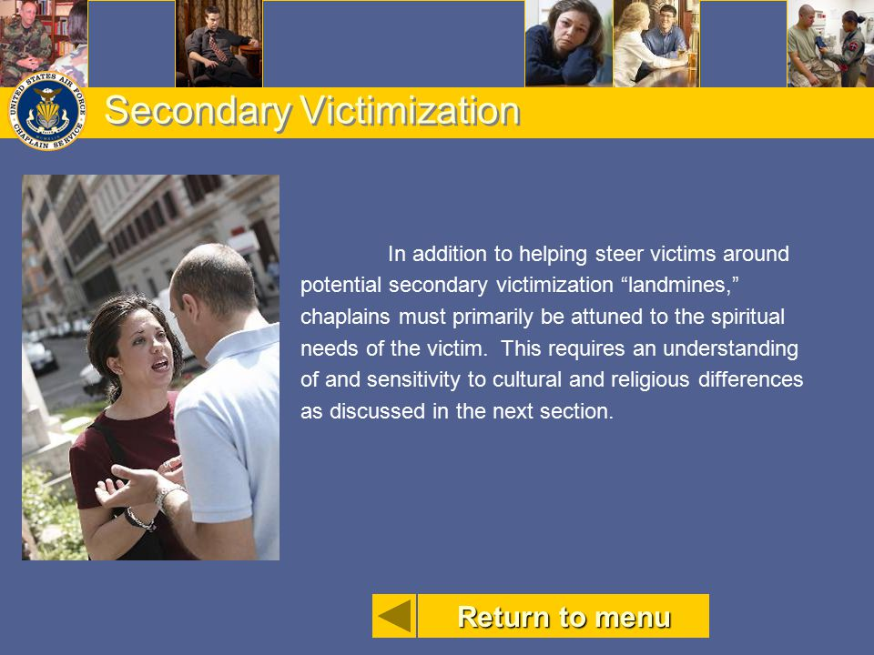 """Secondary Victimization In addition to helping steer victims around potential secondary victimization """"landmines,"""" chaplains must primarily be attuned"""