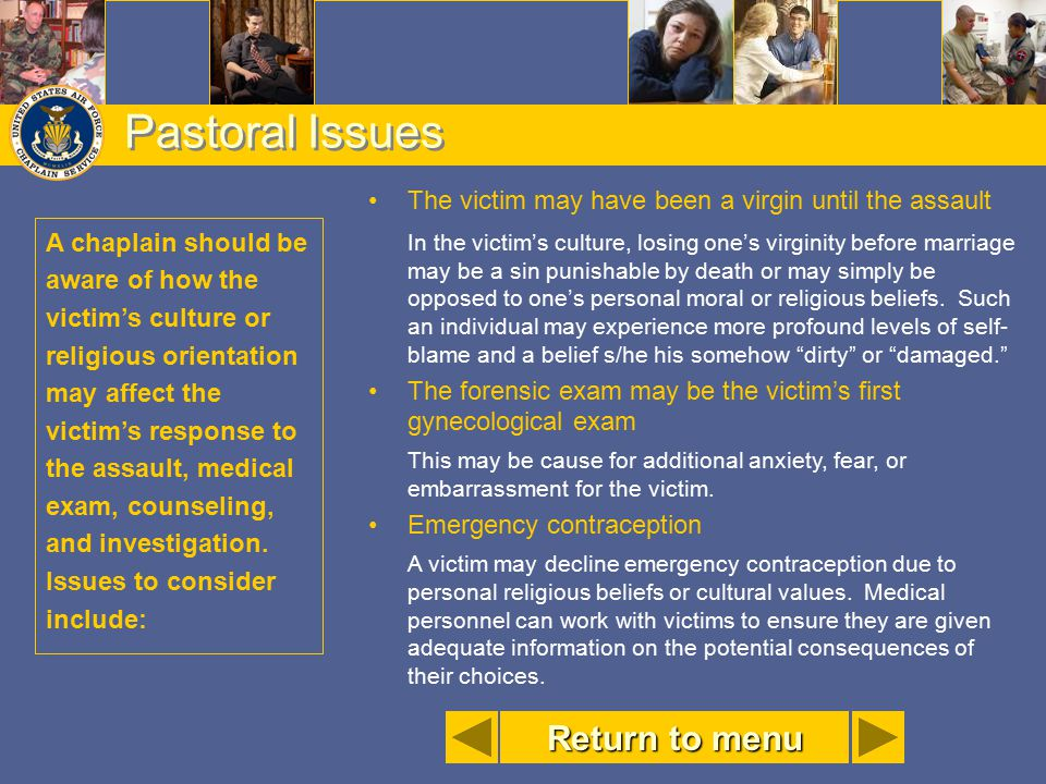 Pastoral Issues A chaplain should be aware of how the victim's culture or religious orientation may affect the victim's response to the assault, medic