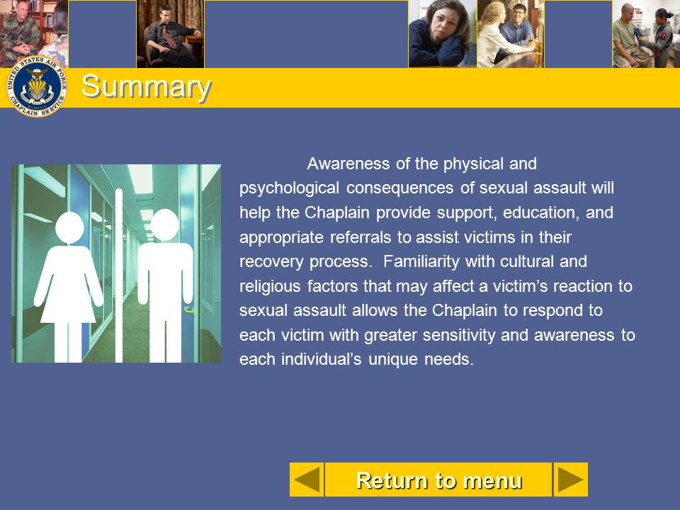 Summary Awareness of the physical and psychological consequences of sexual assault will help the Chaplain provide support, education, and appropriate