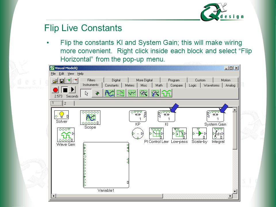© 2002 QxDesign, Inc. Flip Live Constants Flip the constants KI and System Gain; this will make wiring more convenient. Right click inside each block