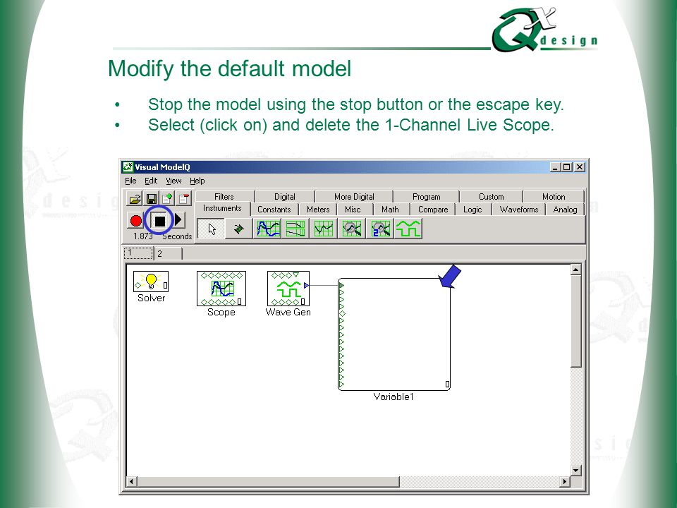 © 2002 QxDesign, Inc. Modify the default model Stop the model using the stop button or the escape key. Select (click on) and delete the 1-Channel Live