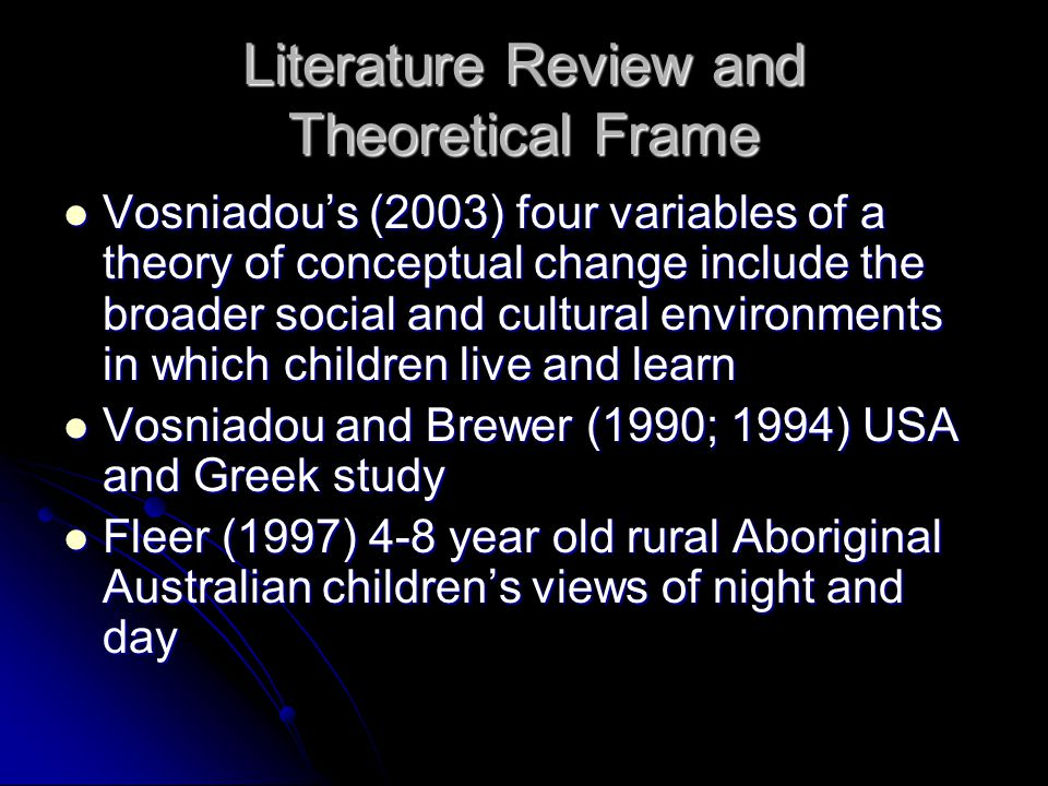 Literature Review and Theoretical Frame Vosniadou's (2003) four variables of a theory of conceptual change include the broader social and cultural environments in which children live and learn Vosniadou's (2003) four variables of a theory of conceptual change include the broader social and cultural environments in which children live and learn Vosniadou and Brewer (1990; 1994) USA and Greek study Vosniadou and Brewer (1990; 1994) USA and Greek study Fleer (1997) 4-8 year old rural Aboriginal Australian children's views of night and day Fleer (1997) 4-8 year old rural Aboriginal Australian children's views of night and day