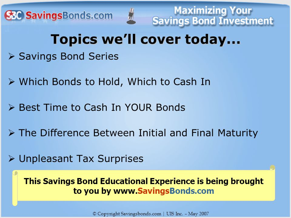 © Copyright Savingsbonds.com | UIS Inc. – May 2007 Topics we'll cover today...
