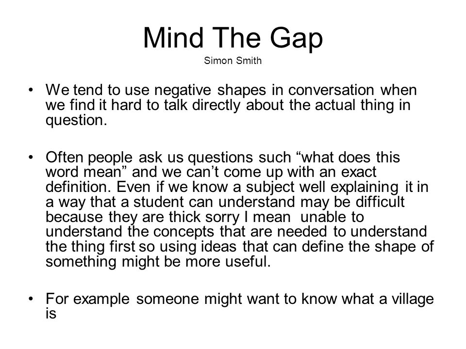 We tend to use negative shapes in conversation when we find it hard to talk directly about the actual thing in question.