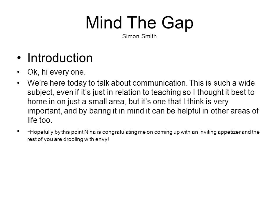 Mind The Gap Simon Smith Introduction Ok, hi every one. We're here today to talk about communication. This is such a wide subject, even if it's just i