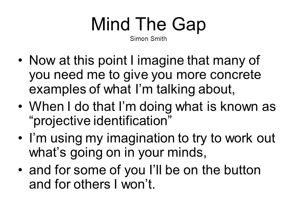Mind The Gap Simon Smith Now at this point I imagine that many of you need me to give you more concrete examples of what I'm talking about, When I do