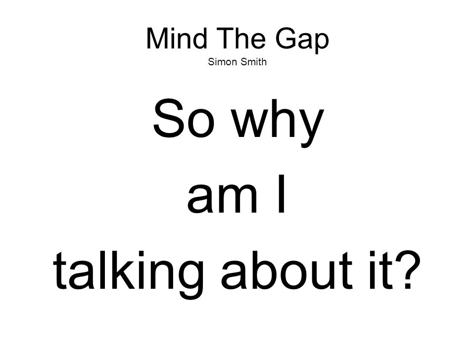 Mind The Gap Simon Smith So why am I talking about it