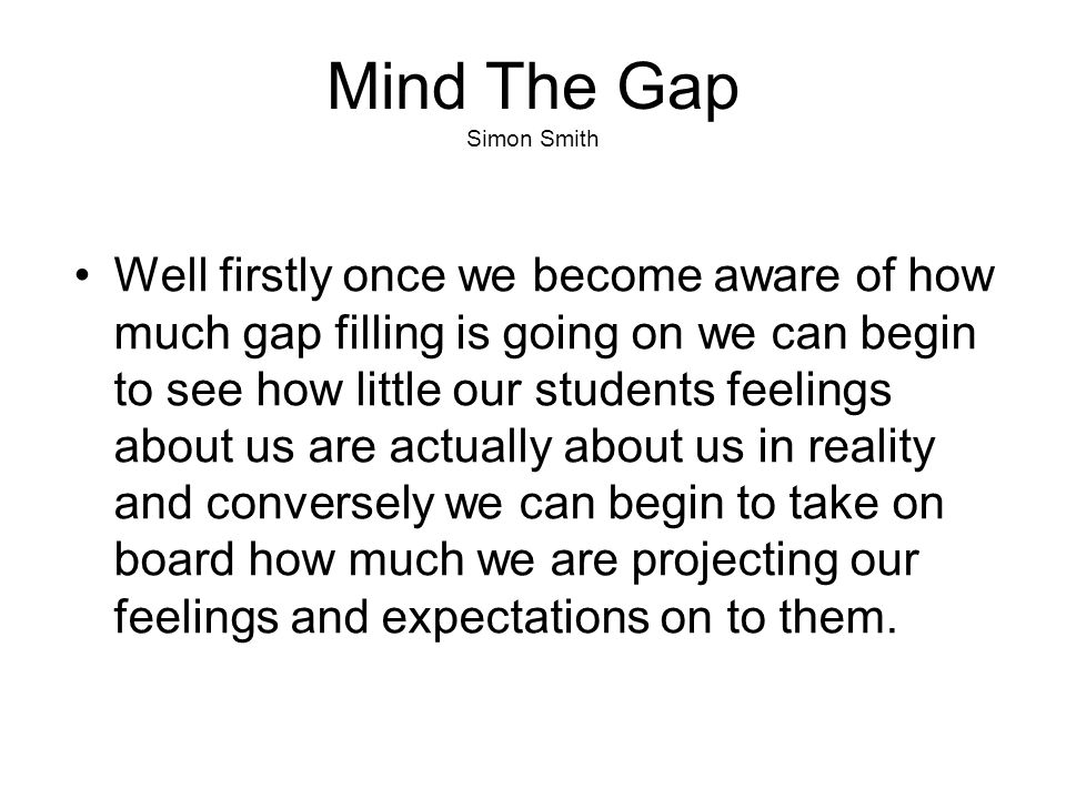 Mind The Gap Simon Smith Well firstly once we become aware of how much gap filling is going on we can begin to see how little our students feelings about us are actually about us in reality and conversely we can begin to take on board how much we are projecting our feelings and expectations on to them.