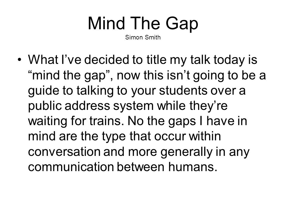 """Mind The Gap Simon Smith What I've decided to title my talk today is """"mind the gap"""", now this isn't going to be a guide to talking to your students ov"""