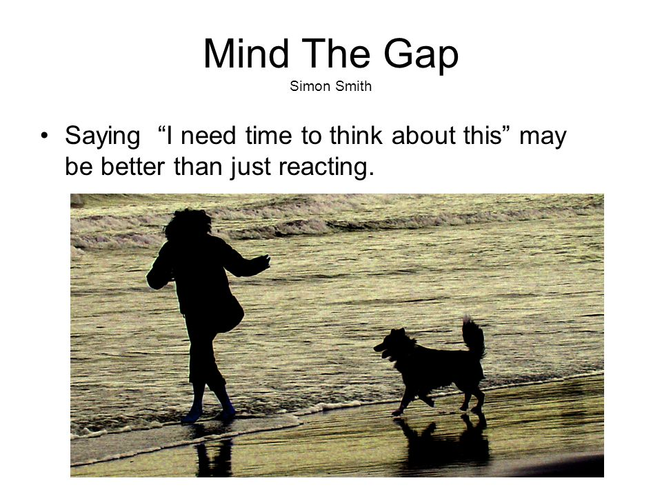 Mind The Gap Simon Smith Saying I need time to think about this may be better than just reacting.