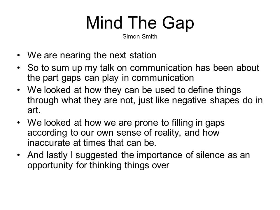 Mind The Gap Simon Smith We are nearing the next station So to sum up my talk on communication has been about the part gaps can play in communication We looked at how they can be used to define things through what they are not, just like negative shapes do in art.