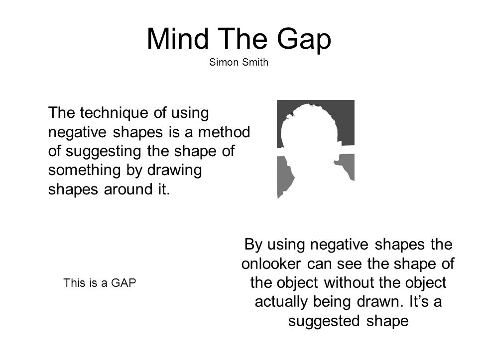 Mind The Gap Simon Smith By using negative shapes the onlooker can see the shape of the object without the object actually being drawn. It's a suggest