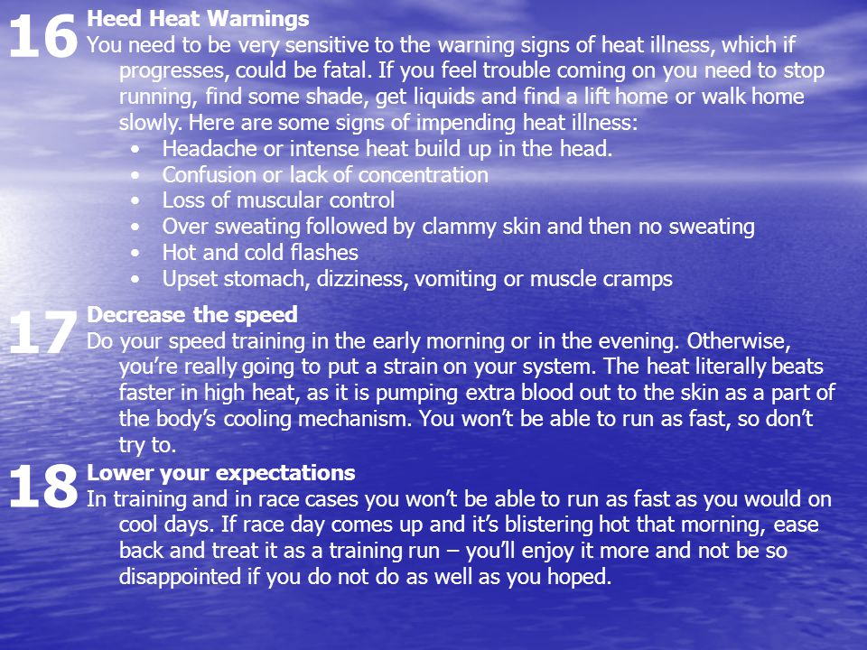 16 17 18 Heed Heat Warnings You need to be very sensitive to the warning signs of heat illness, which if progresses, could be fatal.