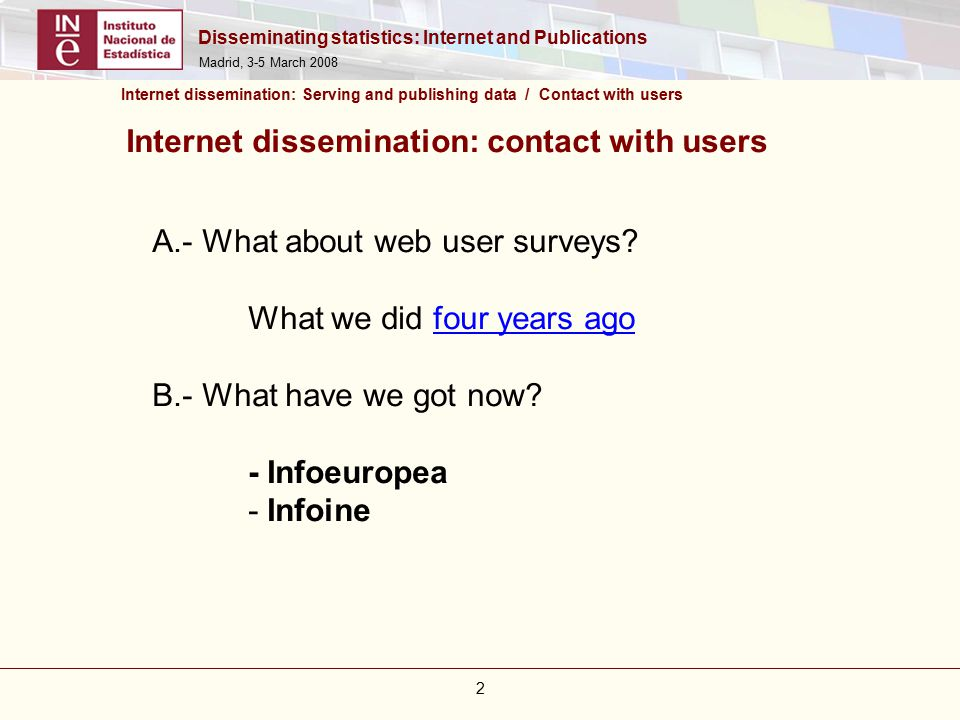 Disseminating statistics: Internet and Publications Madrid, 3-5 March 2008 13 Infoine: Advantages over e-mail contact Avoid SPAM Robots or spiders can't fill in the form Only interested users fill in the form The management of the information is much easier and faster 30 Querys instead of hundreds of e-mails a day Less resources needed We'll work on the information we have got from the requests, and…after that job we'll know much more about our visitors Internet dissemination: Serving and publishing data / Contact with users