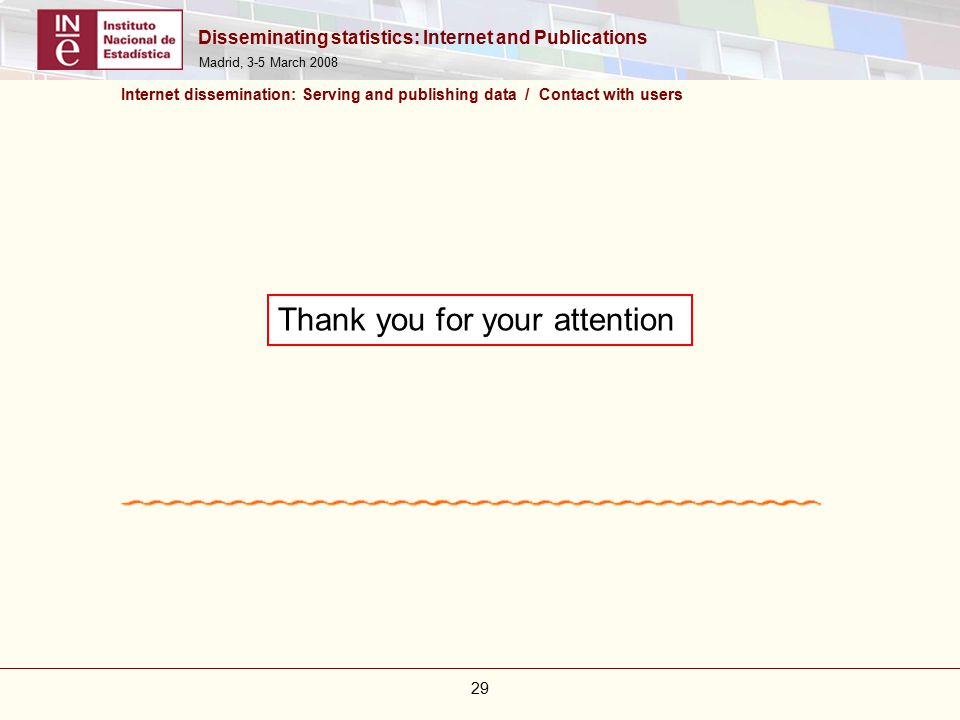 Disseminating statistics: Internet and Publications Madrid, 3-5 March Internet dissemination: Serving and publishing data / Contact with users Thank you for your attention