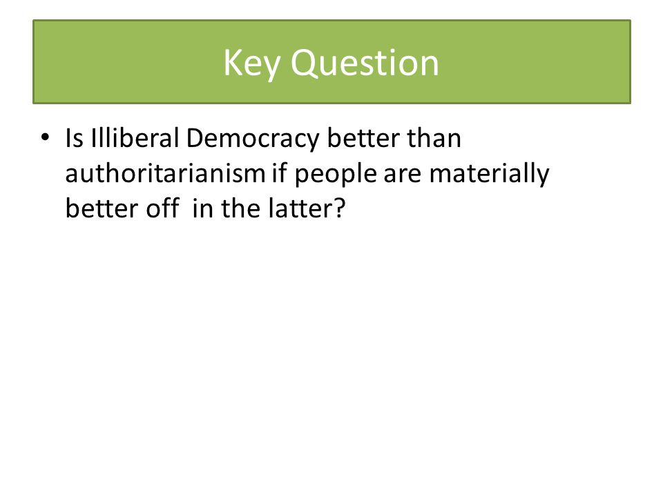 Key Question Is Illiberal Democracy better than authoritarianism if people are materially better off in the latter?