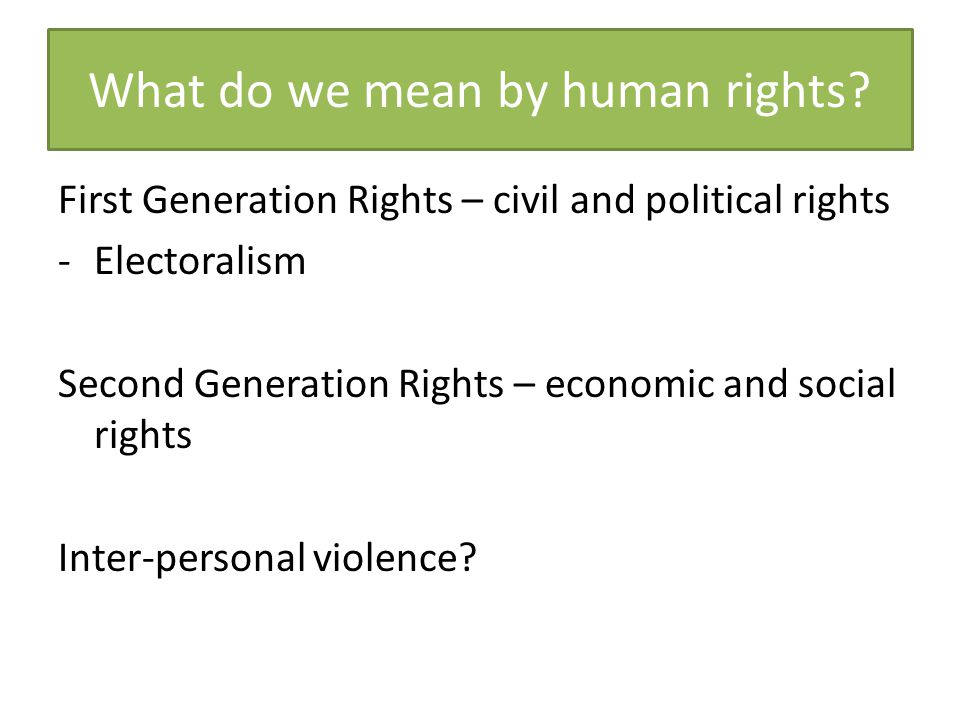 What do we mean by human rights? First Generation Rights – civil and political rights -Electoralism Second Generation Rights – economic and social rig