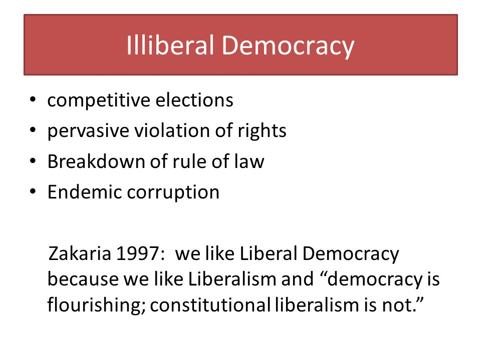 Illiberal Democracy competitive elections pervasive violation of rights Breakdown of rule of law Endemic corruption Zakaria 1997: we like Liberal Demo