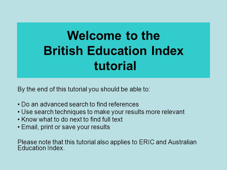 Welcome to the British Education Index tutorial By the end of this tutorial you should be able to: Do an advanced search to find references Use search techniques to make your results more relevant Know what to do next to find full text Email, print or save your results Please note that this tutorial also applies to ERIC and Australian Education Index.