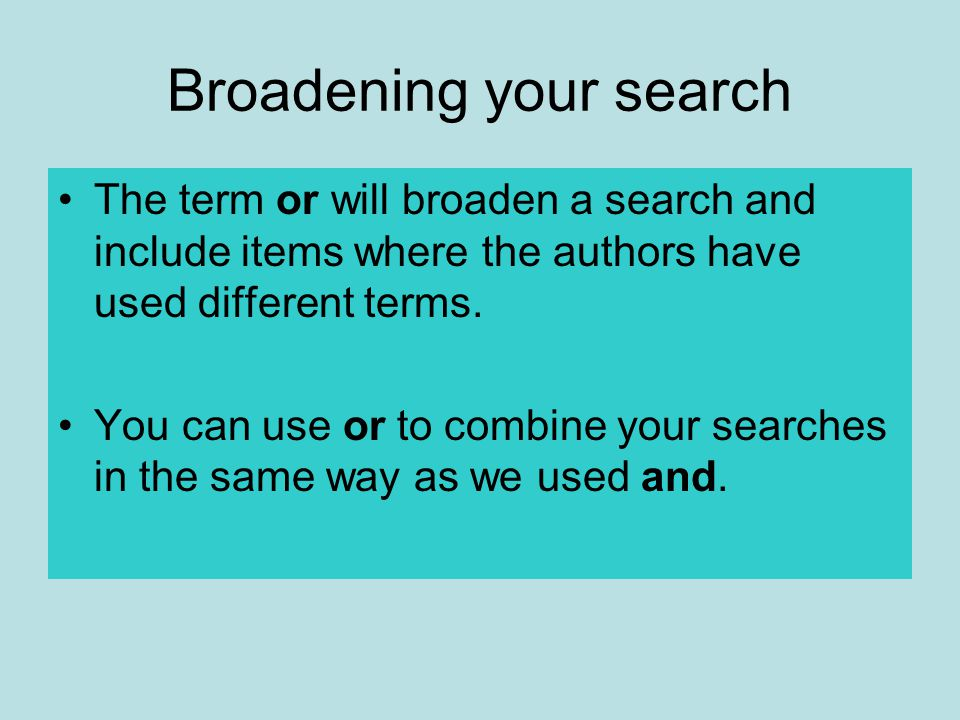 Broadening your search The term or will broaden a search and include items where the authors have used different terms.
