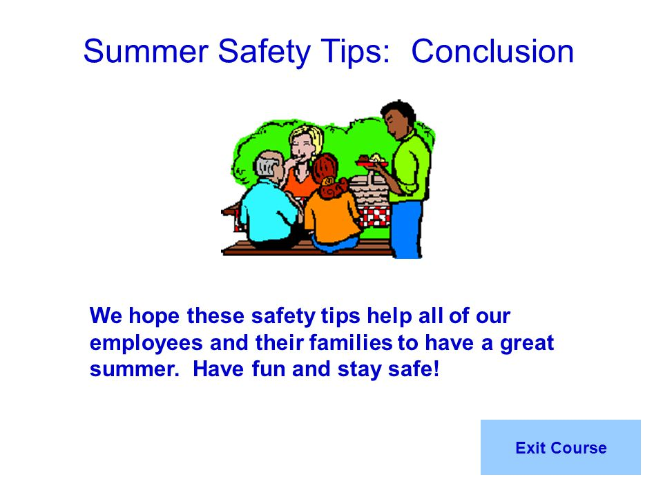 Summer Safety Tips: Conclusion We hope these safety tips help all of our employees and their families to have a great summer. Have fun and stay safe!