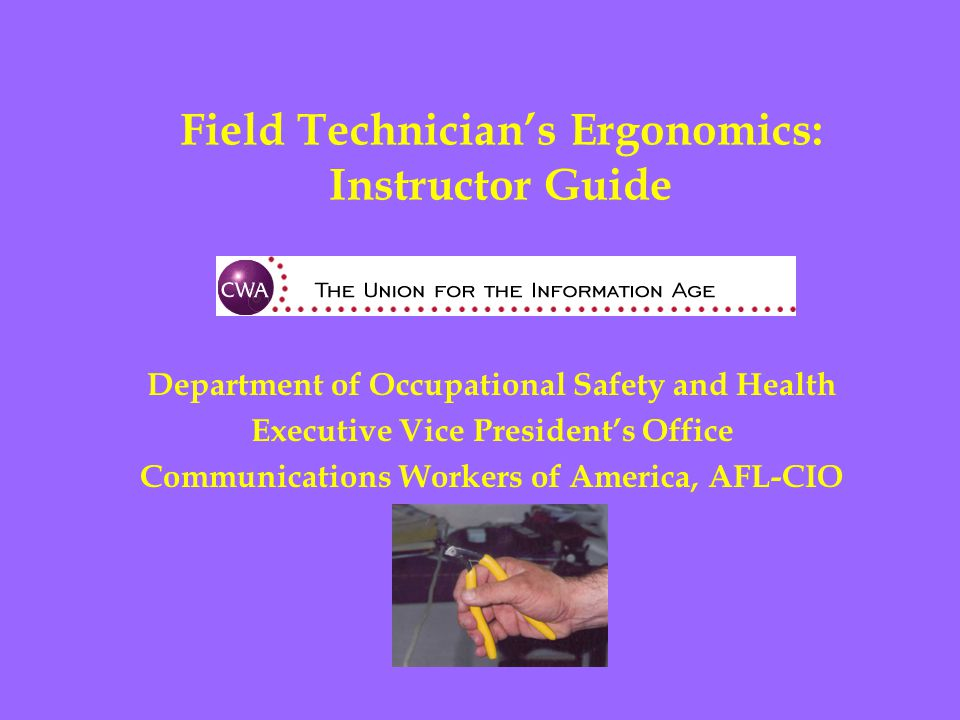 Field Technician's Ergonomics: Instructor Guide Department of Occupational Safety and Health Executive Vice President's Office Communications Workers of America, AFL-CIO