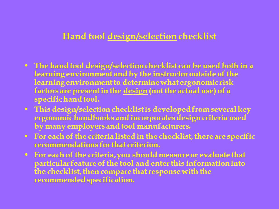 Hand tool design/selection checklist The hand tool design/selection checklist can be used both in a learning environment and by the instructor outside of the learning environment to determine what ergonomic risk factors are present in the design (not the actual use) of a specific hand tool.