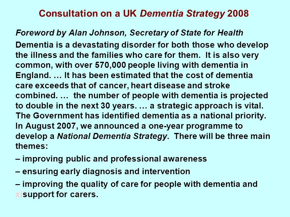 Consultation on a UK Dementia Strategy 2008 Foreword by Alan Johnson, Secretary of State for Health Dementia is a devastating disorder for both those who develop the illness and the families who care for them.