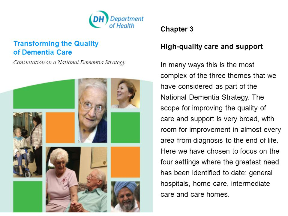 Transforming the Quality of Dementia Care Consultation on a National Dementia Strategy Chapter 3 High-quality care and support In many ways this is the most complex of the three themes that we have considered as part of the National Dementia Strategy.