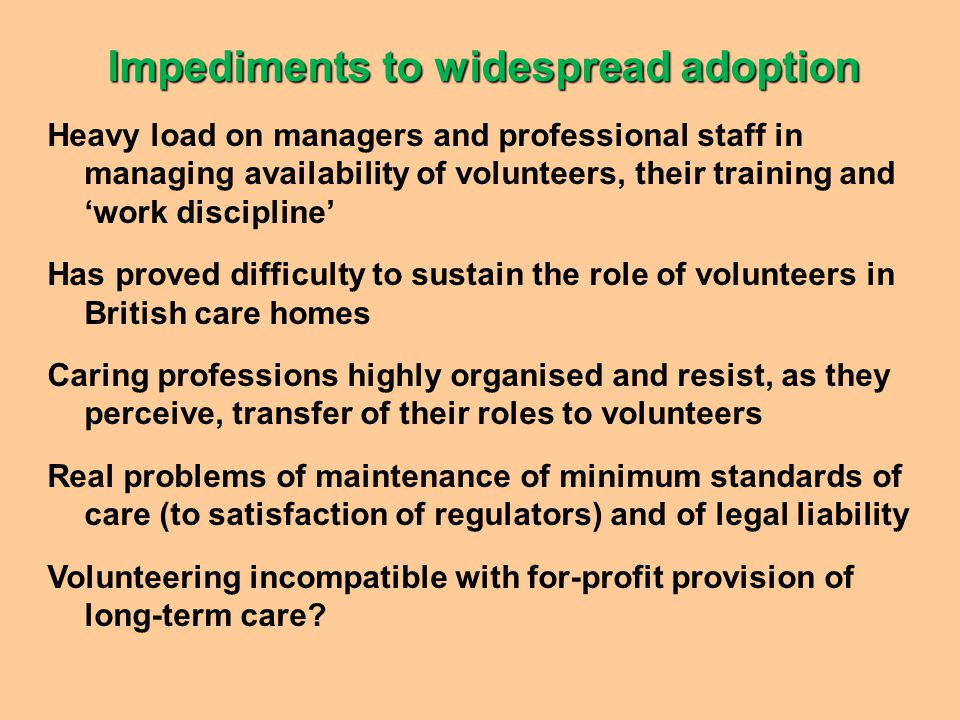 Impediments to widespread adoption Heavy load on managers and professional staff in managing availability of volunteers, their training and 'work discipline' Has proved difficulty to sustain the role of volunteers in British care homes Caring professions highly organised and resist, as they perceive, transfer of their roles to volunteers Real problems of maintenance of minimum standards of care (to satisfaction of regulators) and of legal liability Volunteering incompatible with for-profit provision of long-term care