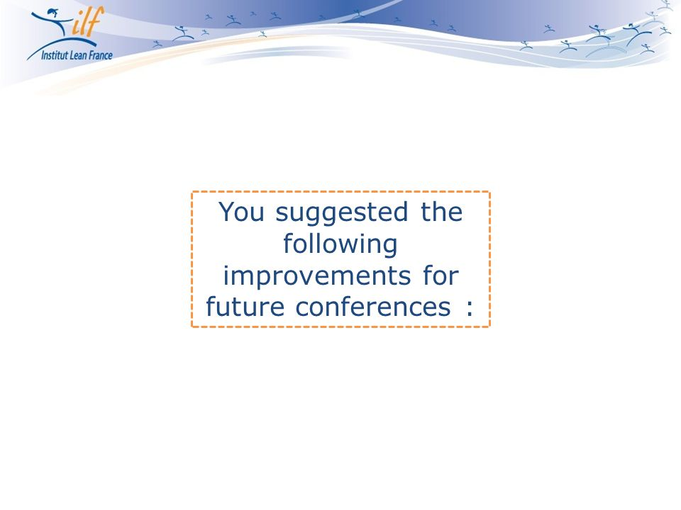 You suggested the following improvements for future conferences :