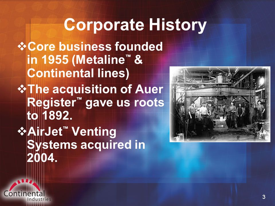 3 Corporate History  Core business founded in 1955 (Metaline ™ & Continental lines)  The acquisition of Auer Register ™ gave us roots to 1892.