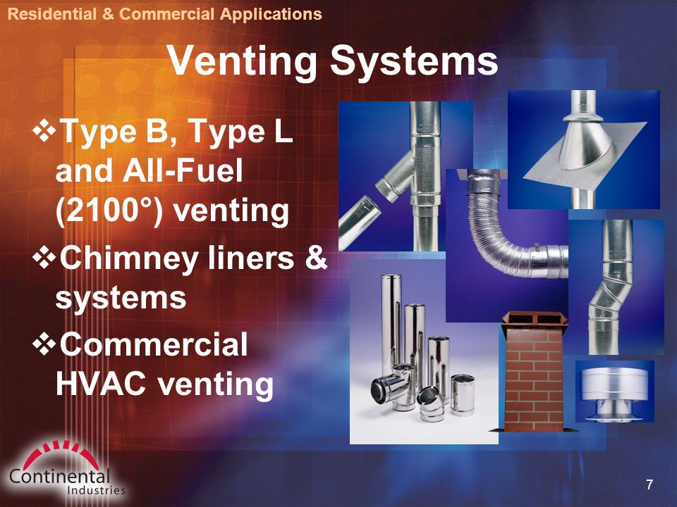 7 Venting Systems  Type B, Type L and All-Fuel (2100°) venting  Chimney liners & systems  Commercial HVAC venting Residential & Commercial Applications