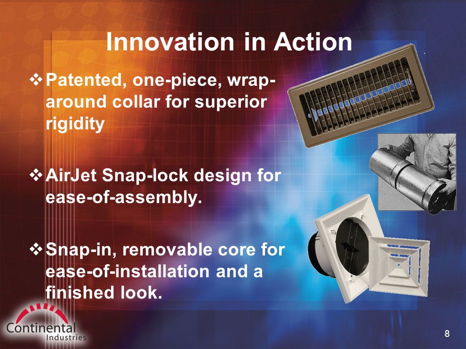 8 Innovation in Action  Patented, one-piece, wrap- around collar for superior rigidity  AirJet Snap-lock design for ease-of-assembly.