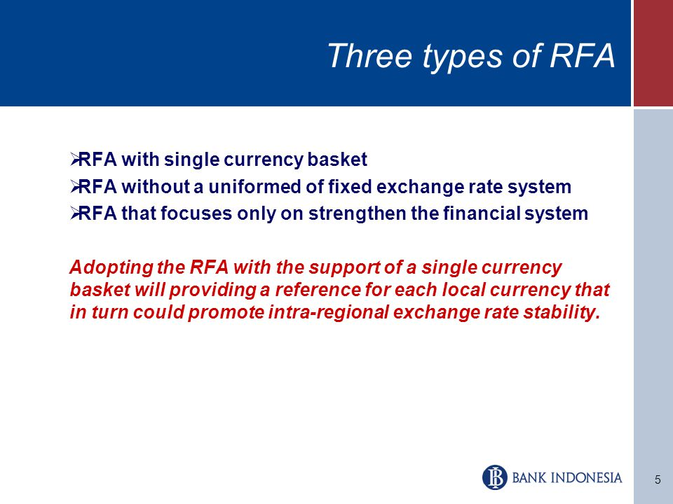 5 Three types of RFA  RFA with single currency basket  RFA without a uniformed of fixed exchange rate system  RFA that focuses only on strengthen the financial system Adopting the RFA with the support of a single currency basket will providing a reference for each local currency that in turn could promote intra-regional exchange rate stability.