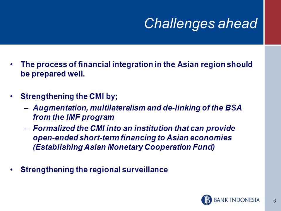 6 Challenges ahead The process of financial integration in the Asian region should be prepared well.
