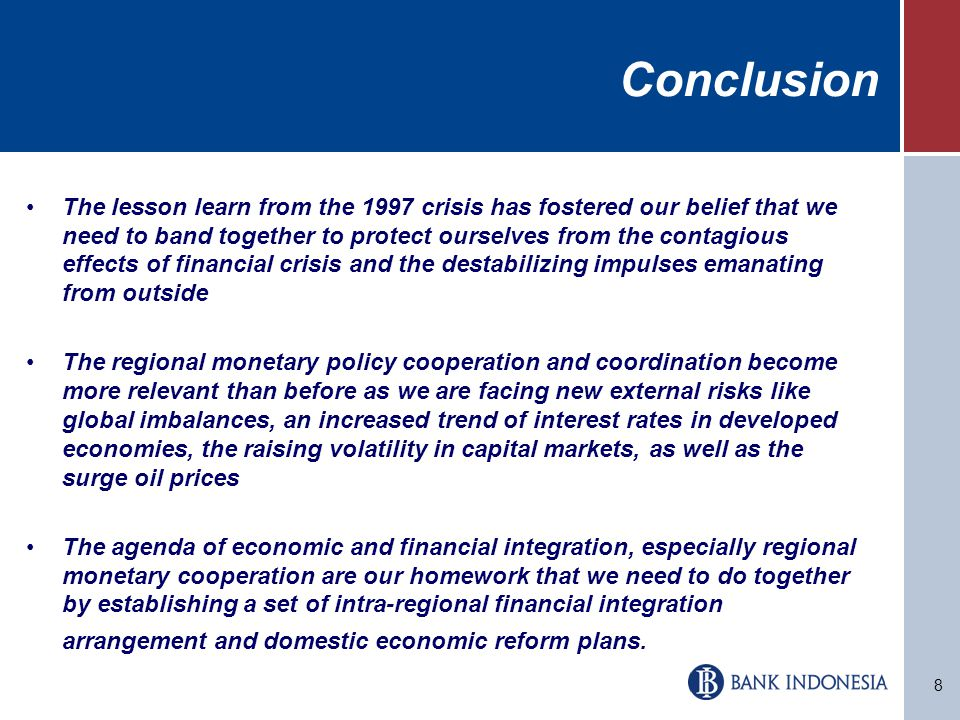 8 Conclusion The lesson learn from the 1997 crisis has fostered our belief that we need to band together to protect ourselves from the contagious effects of financial crisis and the destabilizing impulses emanating from outside The regional monetary policy cooperation and coordination become more relevant than before as we are facing new external risks like global imbalances, an increased trend of interest rates in developed economies, the raising volatility in capital markets, as well as the surge oil prices The agenda of economic and financial integration, especially regional monetary cooperation are our homework that we need to do together by establishing a set of intra-regional financial integration arrangement and domestic economic reform plans.